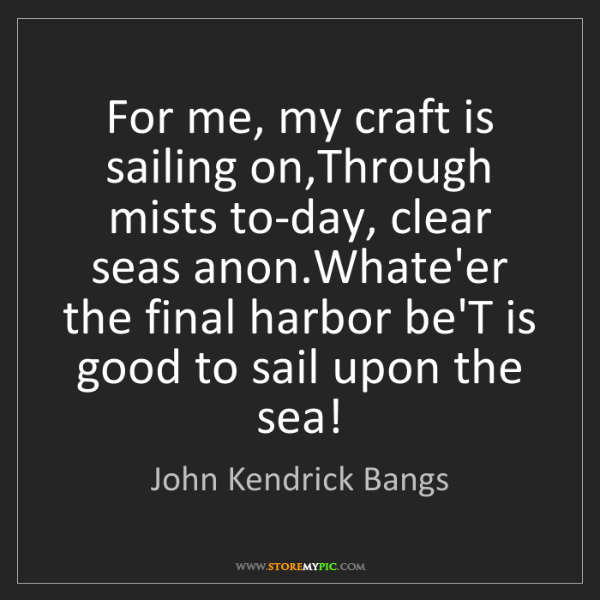 John Kendrick Bangs: For me, my craft is sailing on,Through mists to-day,...
