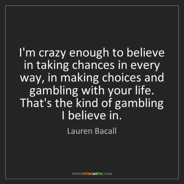 Lauren Bacall: I'm crazy enough to believe in taking chances in every...