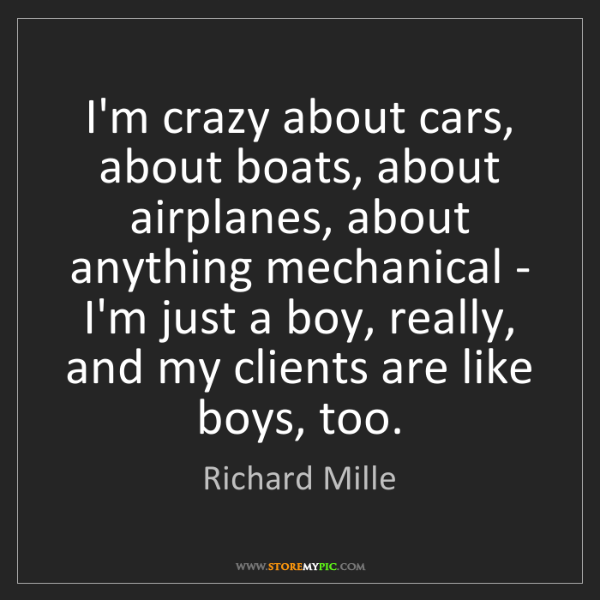 Richard Mille: I'm crazy about cars, about boats, about airplanes, about...