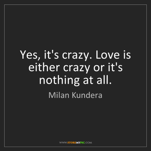 Milan Kundera: Yes, it's crazy. Love is either crazy or it's nothing...