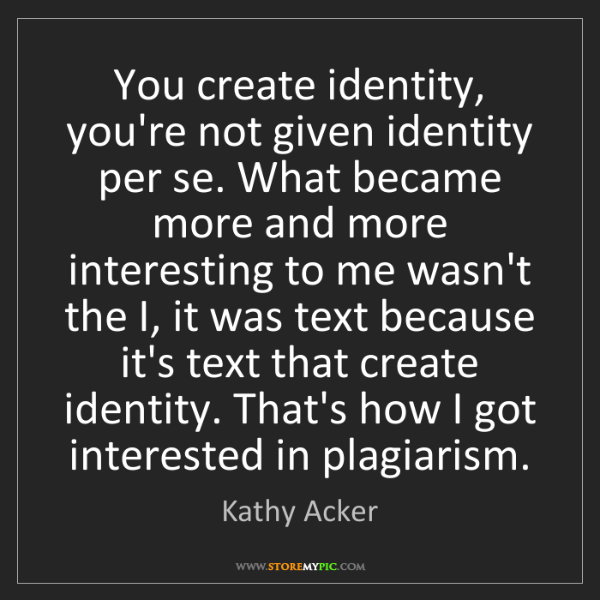 Kathy Acker: You create identity, you're not given identity per se....