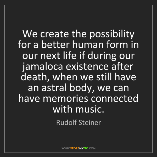 Rudolf Steiner: We create the possibility for a better human form in...