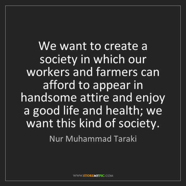 Nur Muhammad Taraki: We want to create a society in which our workers and...