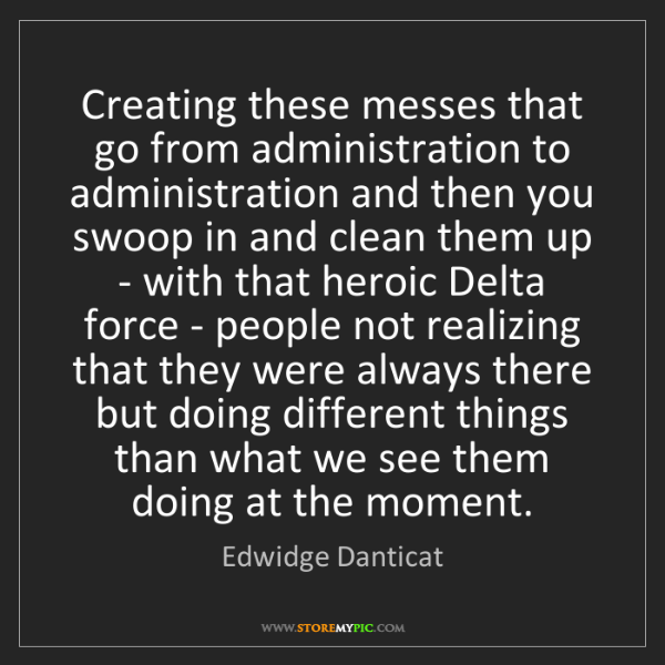Edwidge Danticat: Creating these messes that go from administration to...