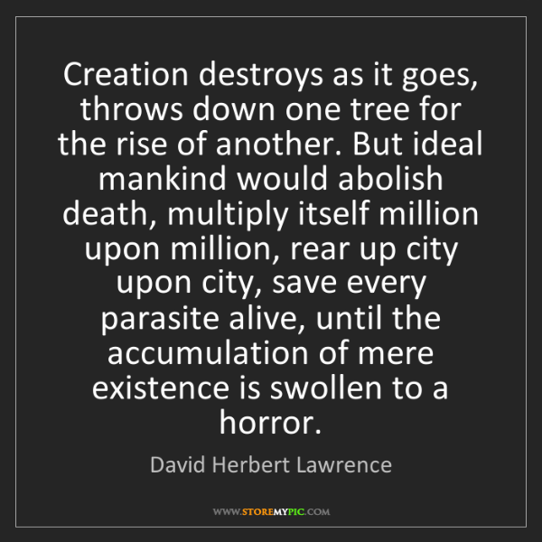 David Herbert Lawrence: Creation destroys as it goes, throws down one tree for...