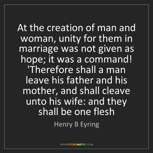 Henry B Eyring: At the creation of man and woman, unity for them in marriage...