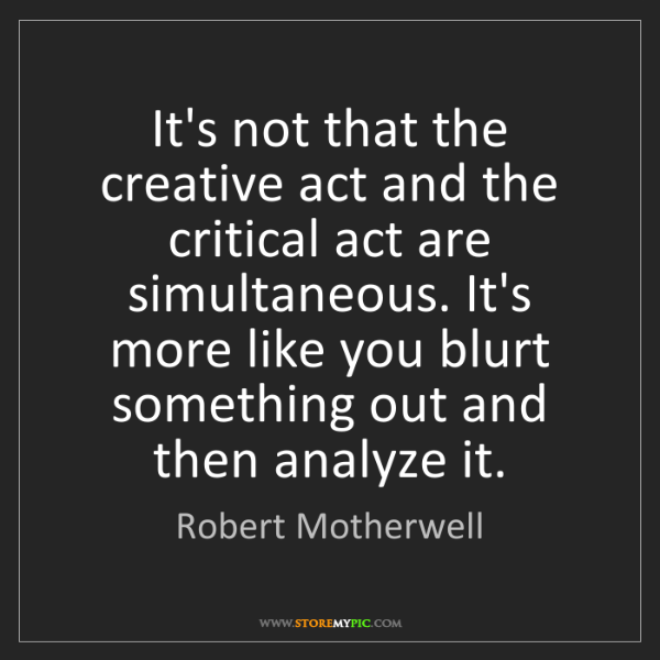 Robert Motherwell: It's not that the creative act and the critical act are...