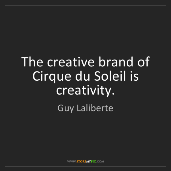 Guy Laliberte: The creative brand of Cirque du Soleil is creativity.
