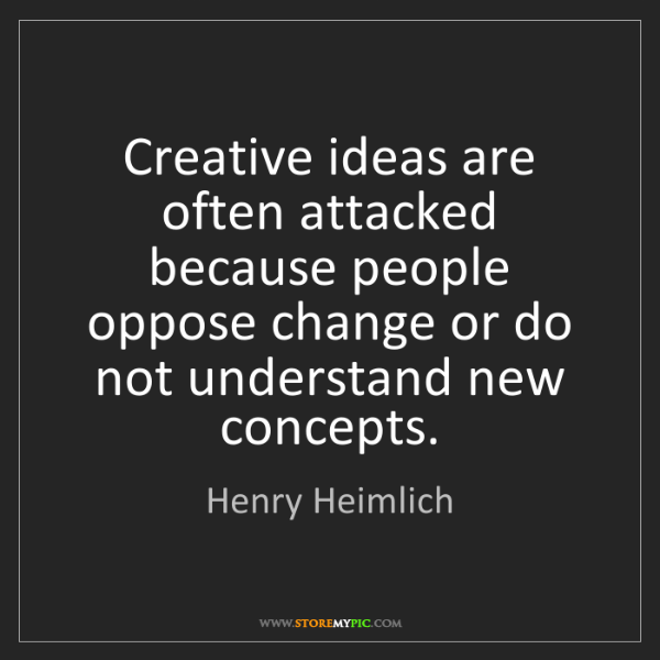Henry Heimlich: Creative ideas are often attacked because people oppose...