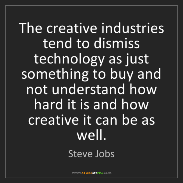 Steve Jobs: The creative industries tend to dismiss technology as...