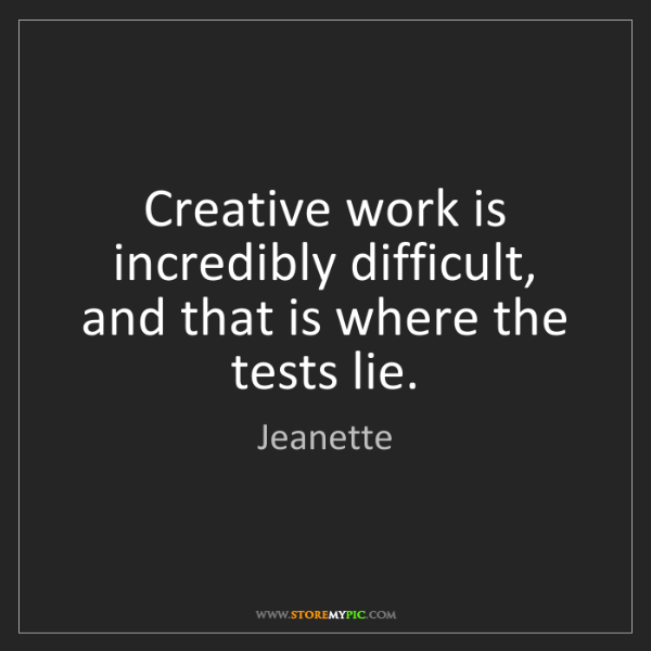 Jeanette: Creative work is incredibly difficult, and that is where...
