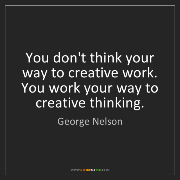George Nelson: You don't think your way to creative work. You work your...