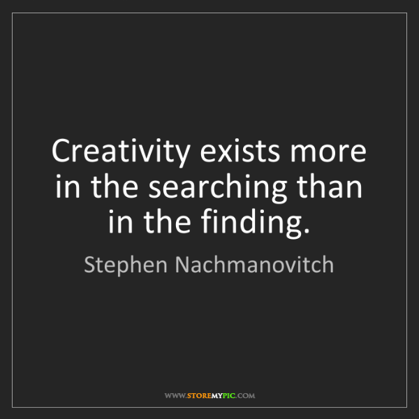 Stephen Nachmanovitch: Creativity exists more in the searching than in the finding.