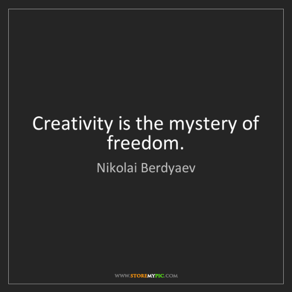 Nikolai Berdyaev: Creativity is the mystery of freedom.