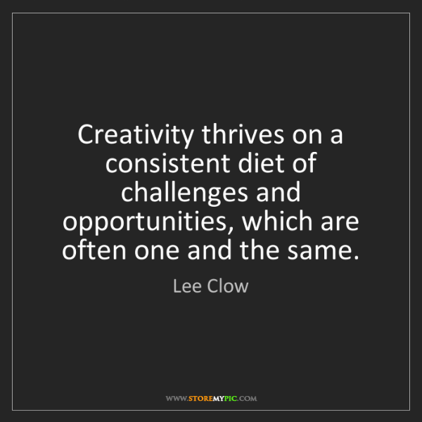 Lee Clow: Creativity thrives on a consistent diet of challenges...