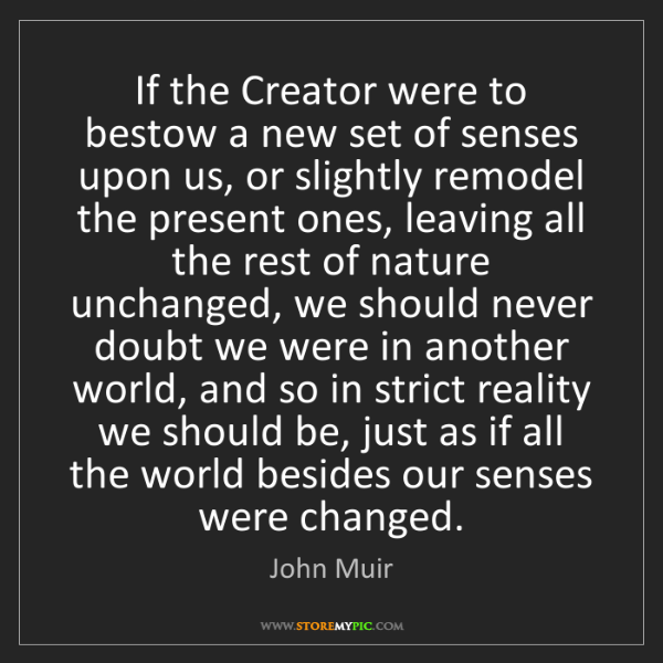 John Muir: If the Creator were to bestow a new set of senses upon...
