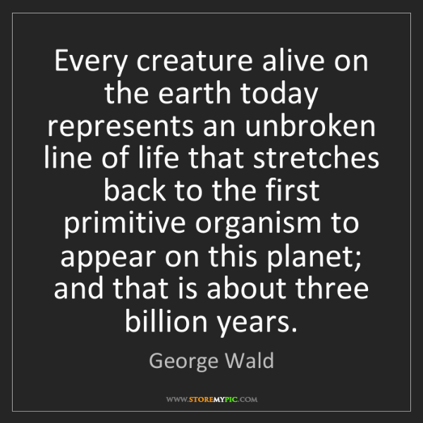 George Wald: Every creature alive on the earth today represents an...