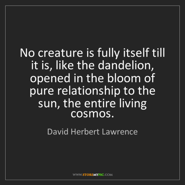 David Herbert Lawrence: No creature is fully itself till it is, like the dandelion,...