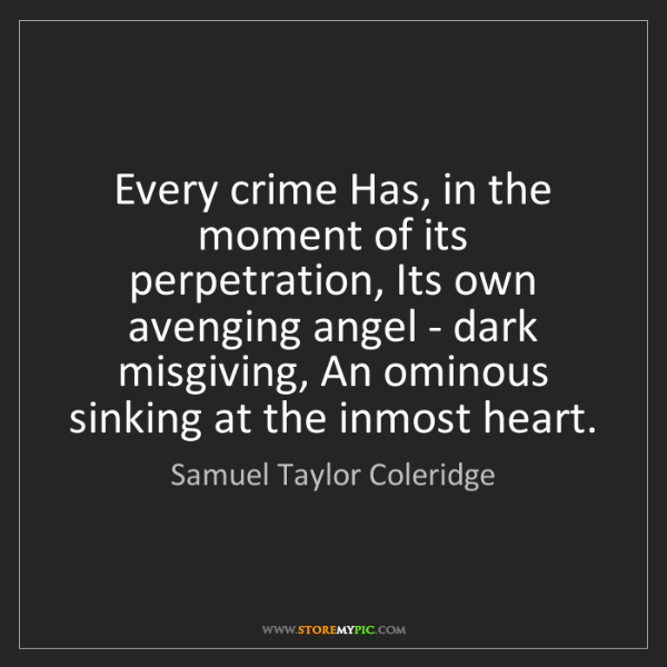 Samuel Taylor Coleridge: Every crime Has, in the moment of its perpetration, Its...