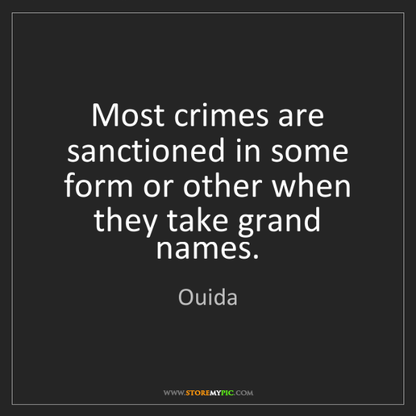 Ouida: Most crimes are sanctioned in some form or other when...