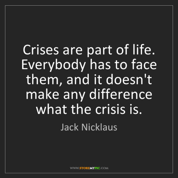 Jack Nicklaus: Crises are part of life. Everybody has to face them,...