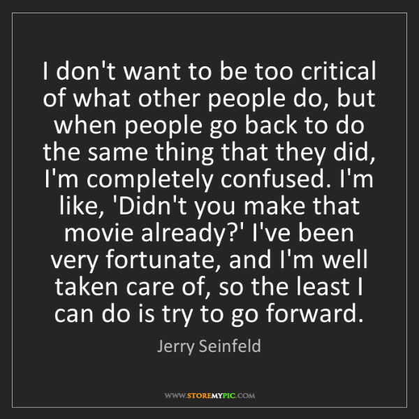 Jerry Seinfeld: I don't want to be too critical of what other people...