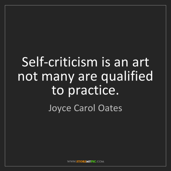 Joyce Carol Oates: Self-criticism is an art not many are qualified to practice.