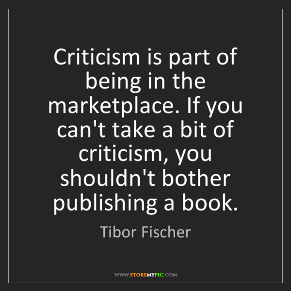 Tibor Fischer: Criticism is part of being in the marketplace. If you...