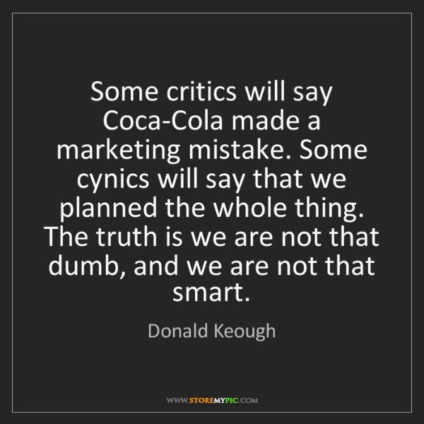 Donald Keough: Some critics will say Coca-Cola made a marketing mistake....