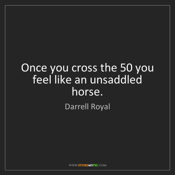 Darrell Royal: Once you cross the 50 you feel like an unsaddled horse.
