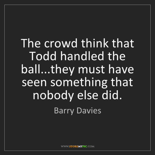 Barry Davies: The crowd think that Todd handled the ball...they must...