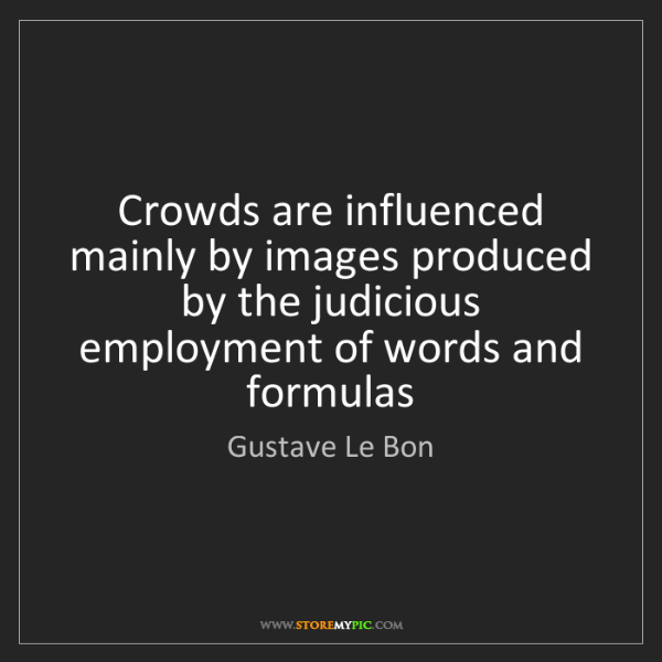 Gustave Le Bon: Crowds are influenced mainly by images produced by the...