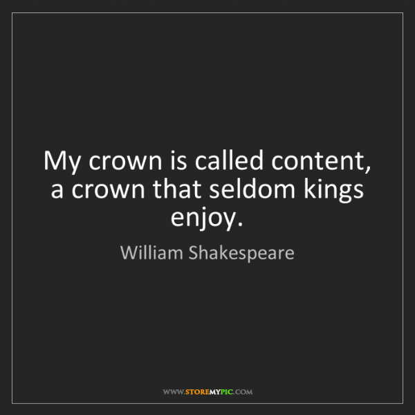 William Shakespeare: My crown is called content, a crown that seldom kings...