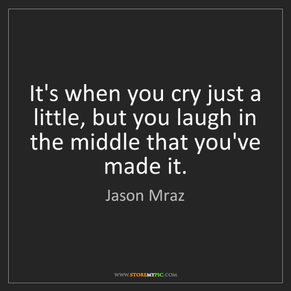 Jason Mraz: It's when you cry just a little, but you laugh in the...