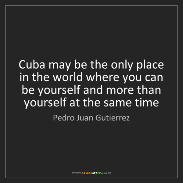 Pedro Juan Gutierrez: Cuba may be the only place in the world where you can...