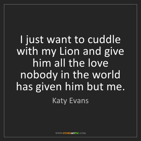 Katy Evans I Just Want To Cuddle With My Lion And Give Him All The