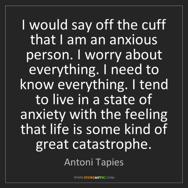Antoni Tapies: I would say off the cuff that I am an anxious person....