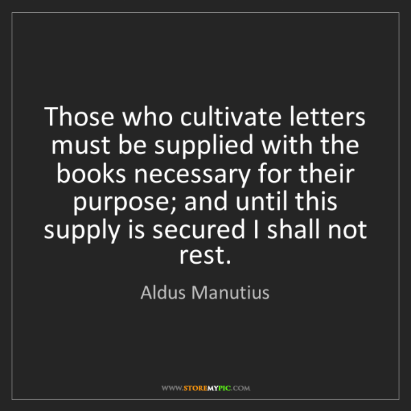 Aldus Manutius: Those who cultivate letters must be supplied with the...