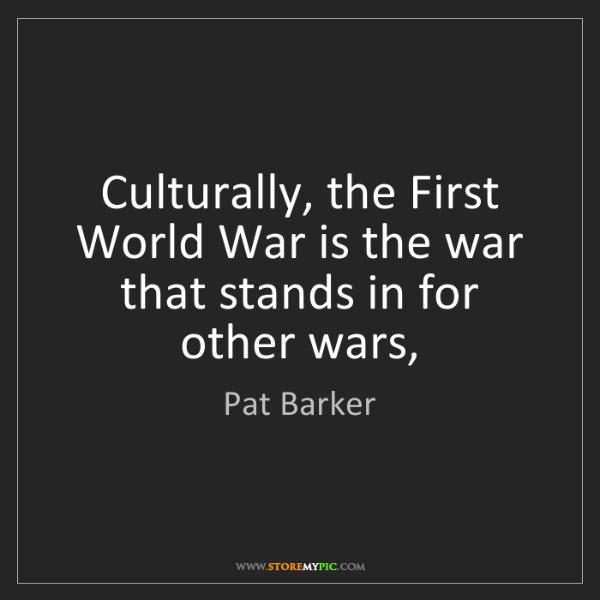Pat Barker: Culturally, the First World War is the war that stands...