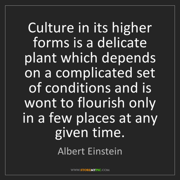 Albert Einstein: Culture in its higher forms is a delicate plant which...