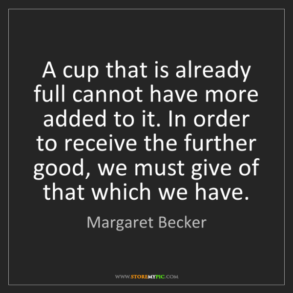 Margaret Becker: A cup that is already full cannot have more added to...