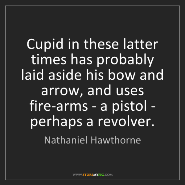 Nathaniel Hawthorne: Cupid in these latter times has probably laid aside his...