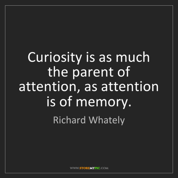 Richard Whately: Curiosity is as much the parent of attention, as attention...