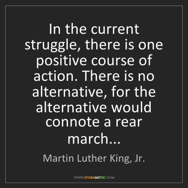 Martin Luther King, Jr.: In the current struggle, there is one positive course...