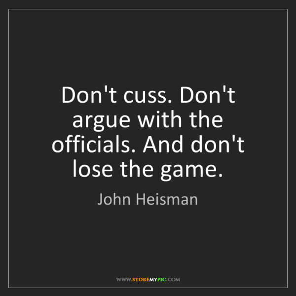 John Heisman: Don't cuss. Don't argue with the officials. And don't...