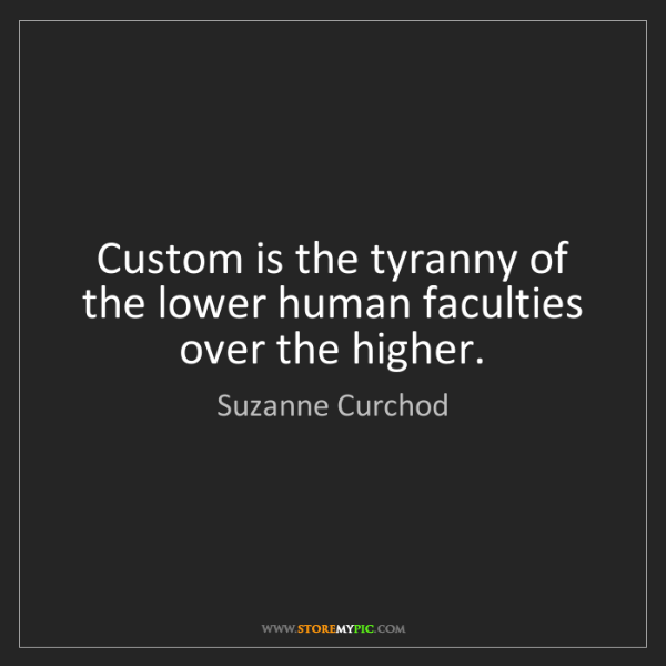 Suzanne Curchod: Custom is the tyranny of the lower human faculties over...