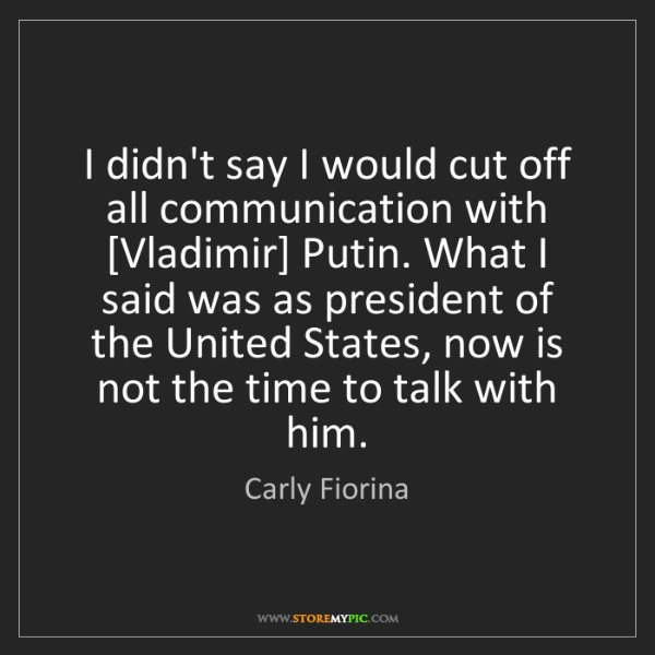 Carly Fiorina: I didn't say I would cut off all communication with [Vladimir]...