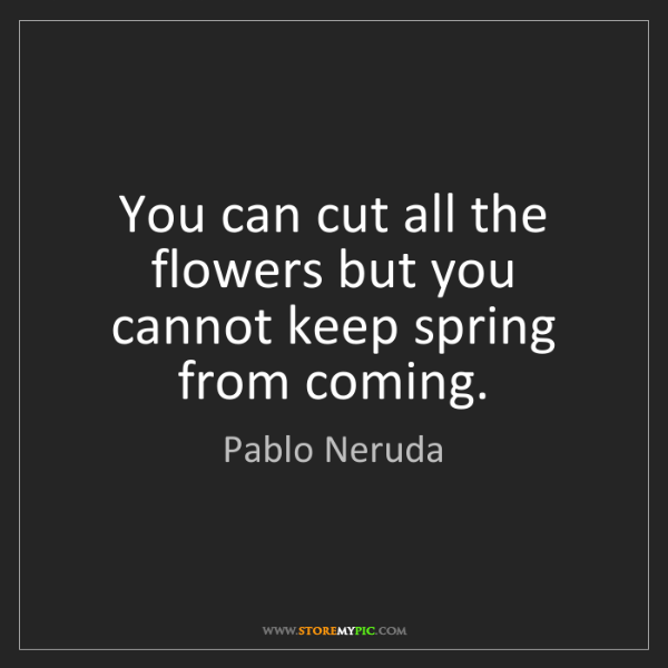 Pablo Neruda: You can cut all the flowers but you cannot keep spring...