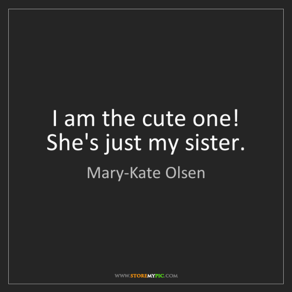 Mary-Kate Olsen: I am the cute one! She's just my sister.