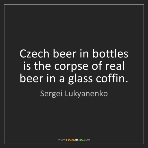 Sergei Lukyanenko: Czech beer in bottles is the corpse of real beer in a...